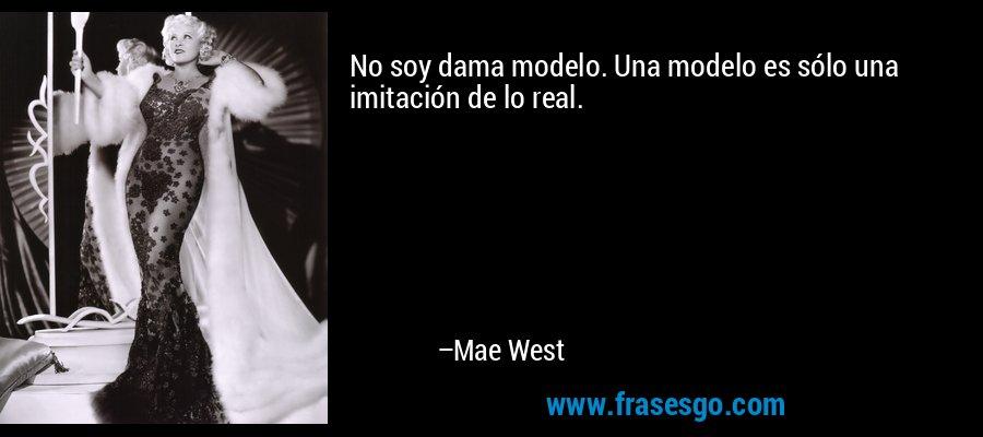 No soy dama modelo. Una modelo es sólo una imitación de lo real. – Mae West