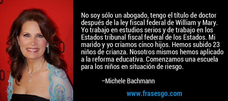 No soy sólo un abogado, tengo el título de doctor después de la ley fiscal federal de William y Mary. Yo trabajo en estudios serios y de trabajo en los Estados tribunal fiscal federal de los Estados. Mi marido y yo criamos cinco hijos. Hemos subido 23 niños de crianza. Nosotros mismos hemos aplicado a la reforma educativa. Comenzamos una escuela para los niños en situación de riesgo. – Michele Bachmann