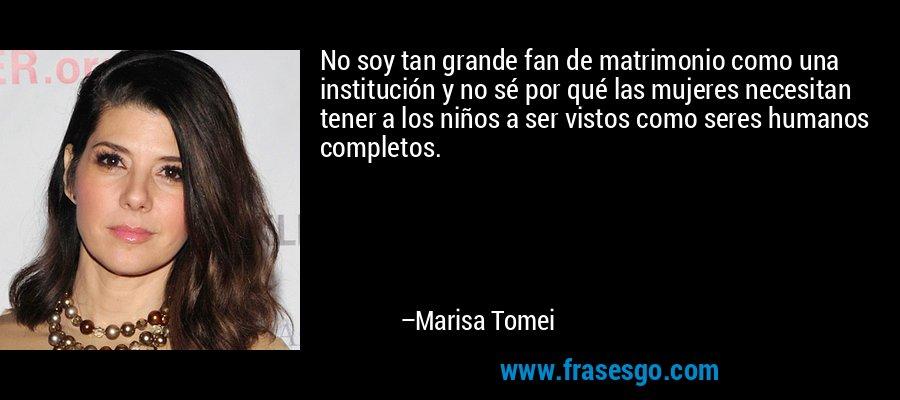 No soy tan grande fan de matrimonio como una institución y no sé por qué las mujeres necesitan tener a los niños a ser vistos como seres humanos completos. – Marisa Tomei