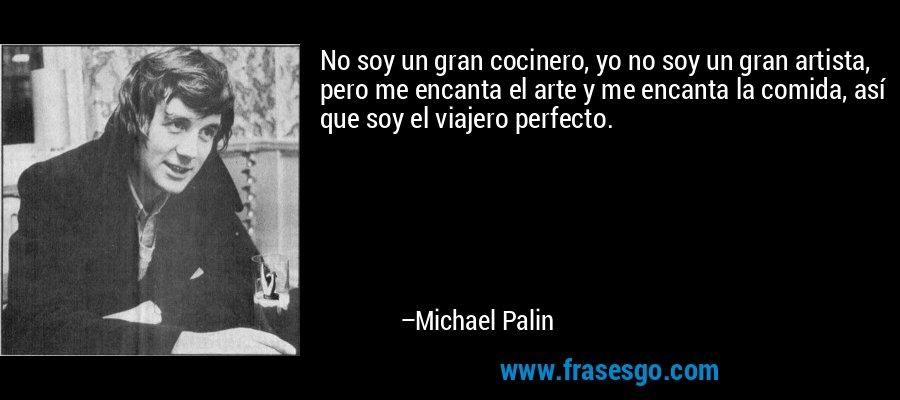No soy un gran cocinero, yo no soy un gran artista, pero me encanta el arte y me encanta la comida, así que soy el viajero perfecto. – Michael Palin
