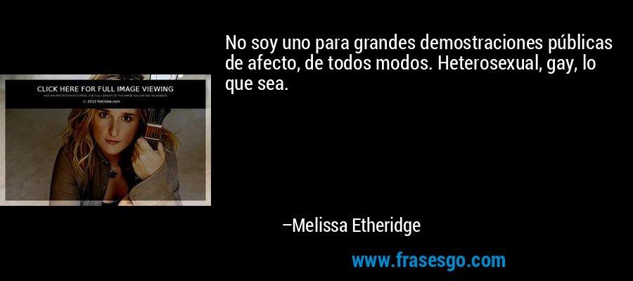 No soy uno para grandes demostraciones públicas de afecto, de todos modos. Heterosexual, gay, lo que sea. – Melissa Etheridge