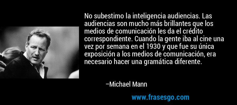 No subestimo la inteligencia audiencias. Las audiencias son mucho más brillantes que los medios de comunicación les da el crédito correspondiente. Cuando la gente iba al cine una vez por semana en el 1930 y que fue su única exposición a los medios de comunicación, era necesario hacer una gramática diferente. – Michael Mann