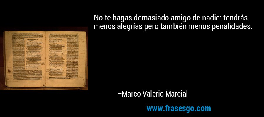 No te hagas demasiado amigo de nadie: tendrás menos alegrías pero también menos penalidades. – Marco Valerio Marcial