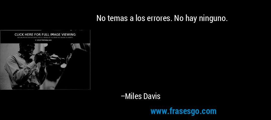 No temas a los errores. No hay ninguno. – Miles Davis