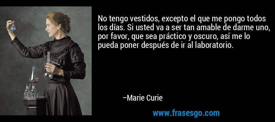 No tengo vestidos, excepto el que me pongo todos los días. Si usted va a ser tan amable de darme uno, por favor, que sea práctico y oscuro, así me lo pueda poner después de ir al laboratorio. – Marie Curie