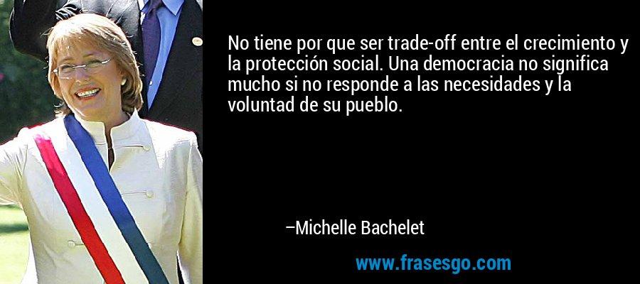 No tiene por que ser trade-off entre el crecimiento y la protección social. Una democracia no significa mucho si no responde a las necesidades y la voluntad de su pueblo. – Michelle Bachelet