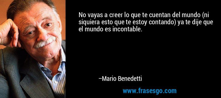 No vayas a creer lo que te cuentan del mundo (ni siquiera esto que te estoy contando) ya te dije que el mundo es incontable. – Mario Benedetti