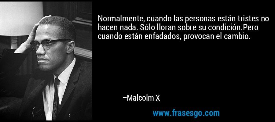 Normalmente cuando las personas están tristes, no hacen nada. Se limitan a llorar. Pero cuando su tristeza se convierte en indignación, son capaces de hacer cambiar las cosas. – Malcolm X