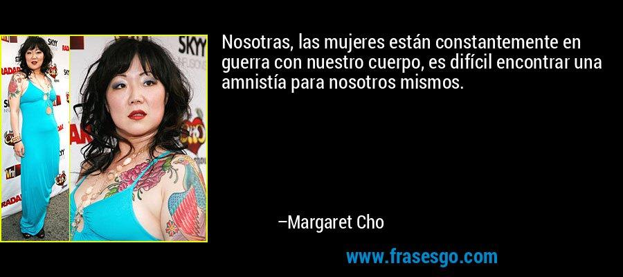 Nosotras, las mujeres están constantemente en guerra con nuestro cuerpo, es difícil encontrar una amnistía para nosotros mismos. – Margaret Cho