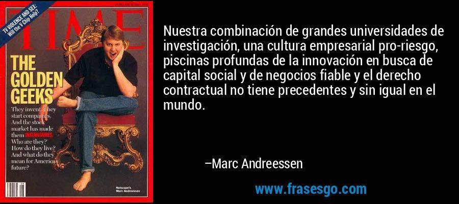 Nuestra combinación de grandes universidades de investigación, una cultura empresarial pro-riesgo, piscinas profundas de la innovación en busca de capital social y de negocios fiable y el derecho contractual no tiene precedentes y sin igual en el mundo. – Marc Andreessen