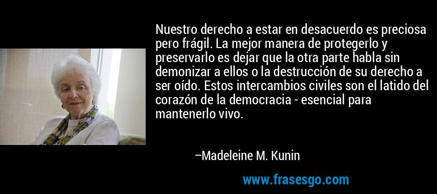 Nuestro derecho a estar en desacuerdo es preciosa pero frágil. La mejor manera de protegerlo y preservarlo es dejar que la otra parte habla sin demonizar a ellos o la destrucción de su derecho a ser oído. Estos intercambios civiles son el latido del corazón de la democracia - esencial para mantenerlo vivo. – Madeleine M. Kunin