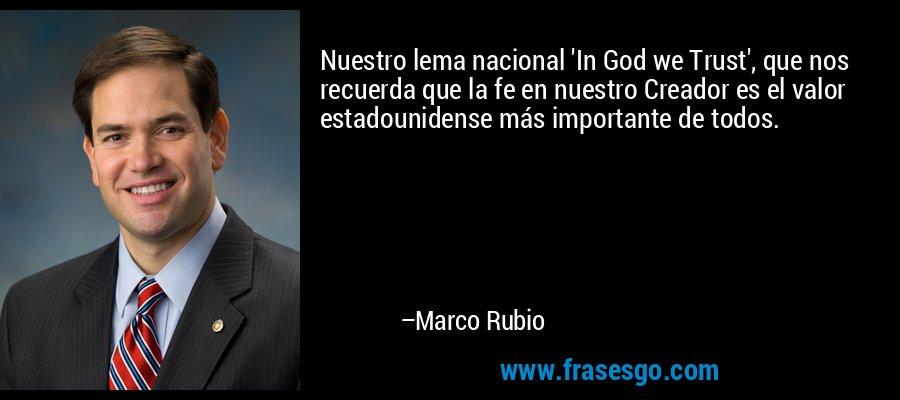 Nuestro lema nacional 'In God we Trust', que nos recuerda que la fe en nuestro Creador es el valor estadounidense más importante de todos. – Marco Rubio