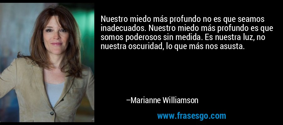 Nuestro miedo más profundo no es que seamos inadecuados. Nuestro miedo más profundo es que somos poderosos sin medida. Es nuestra luz, no nuestra oscuridad, lo que más nos asusta. – Marianne Williamson