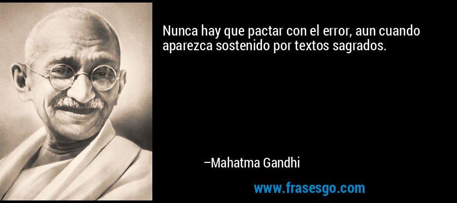 Nunca hay que pactar con el error, aun cuando aparezca sostenido por textos sagrados. – Mahatma Gandhi
