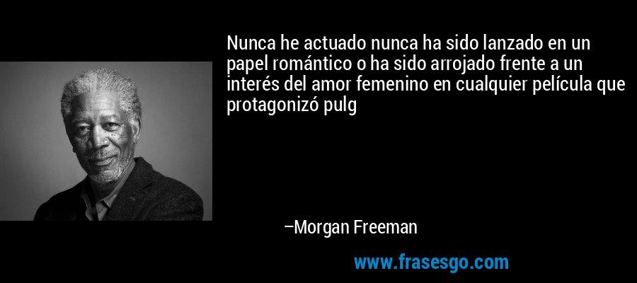 Nunca he actuado nunca ha sido lanzado en un papel romántico o ha sido arrojado frente a un interés del amor femenino en cualquier película que protagonizó pulg – Morgan Freeman
