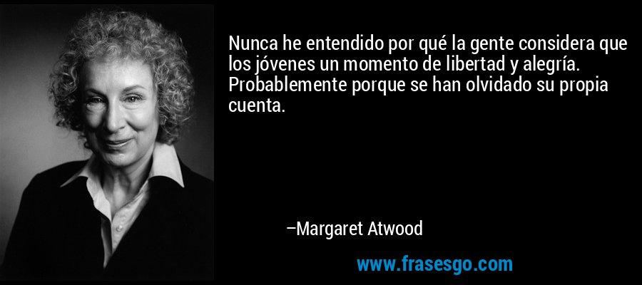 Nunca he entendido por qué la gente considera que los jóvenes un momento de libertad y alegría. Probablemente porque se han olvidado su propia cuenta. – Margaret Atwood