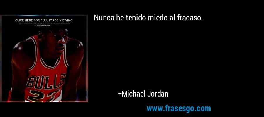 Nunca he tenido miedo al fracaso. – Michael Jordan