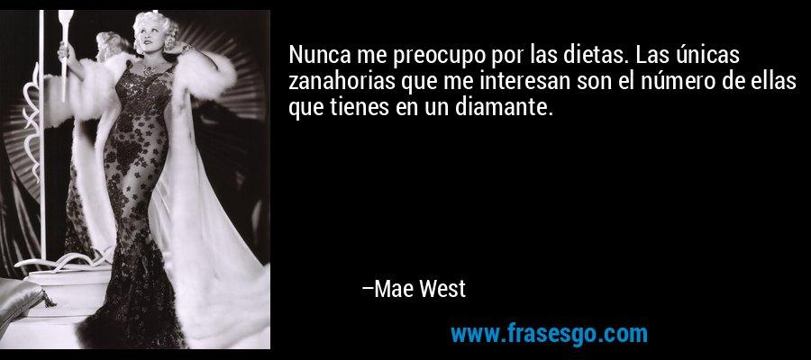 Nunca me preocupo por las dietas. Las únicas zanahorias que me interesan son el número de ellas que tienes en un diamante. – Mae West