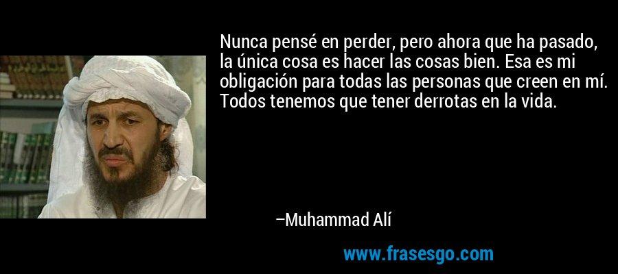 Nunca pensé en perder, pero ahora que ha pasado, la única cosa es hacer las cosas bien. Esa es mi obligación para todas las personas que creen en mí. Todos tenemos que tener derrotas en la vida. – Muhammad Alí