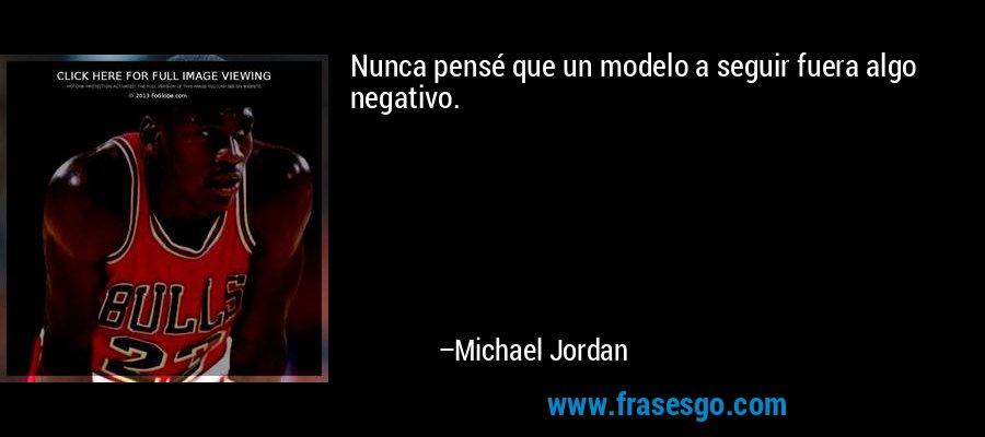 Nunca pensé que un modelo a seguir fuera algo negativo. – Michael Jordan