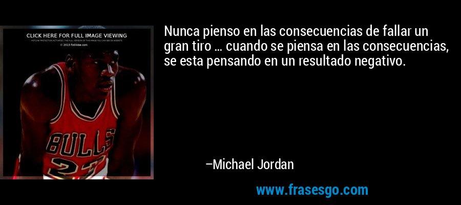 Nunca pienso en las consecuencias de fallar un gran tiro … cuando se piensa en las consecuencias, se esta pensando en un resultado negativo. – Michael Jordan