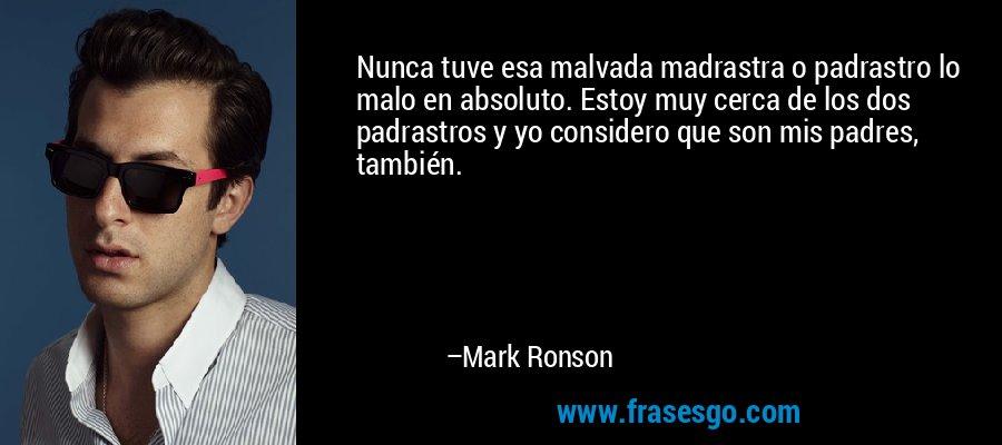 Nunca tuve esa malvada madrastra o padrastro lo malo en absoluto. Estoy muy cerca de los dos padrastros y yo considero que son mis padres, también. – Mark Ronson