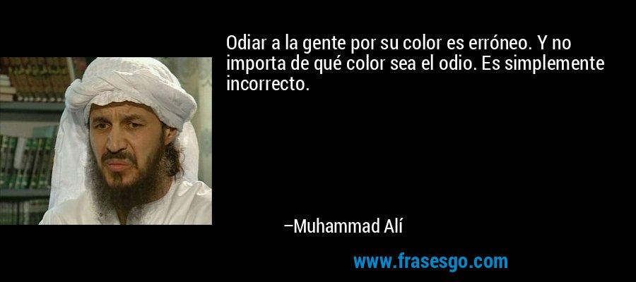Odiar a la gente por su color es erróneo. Y no importa de qué color sea el odio. Es simplemente incorrecto. – Muhammad Alí