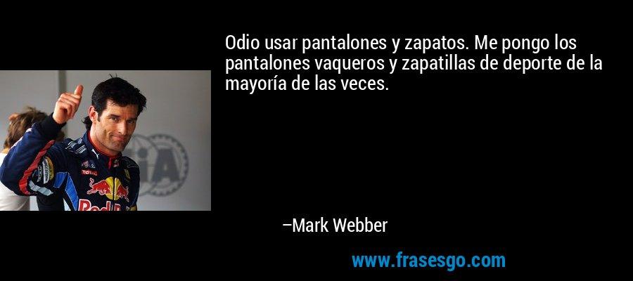 Odio usar pantalones y zapatos. Me pongo los pantalones vaqueros y zapatillas de deporte de la mayoría de las veces. – Mark Webber