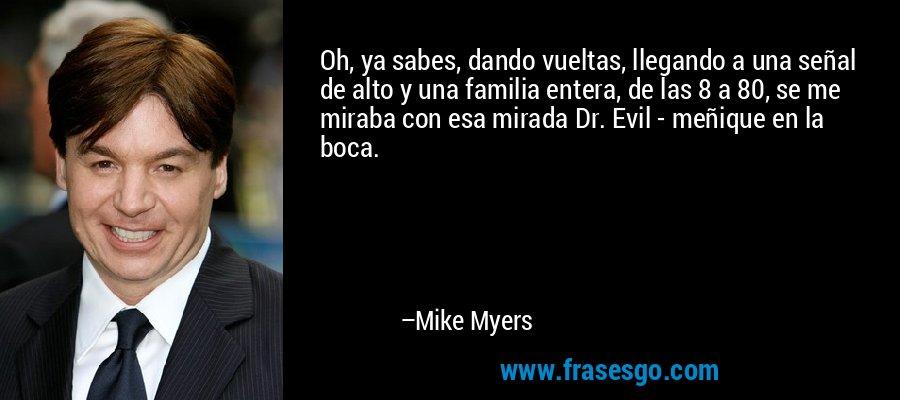 Oh, ya sabes, dando vueltas, llegando a una señal de alto y una familia entera, de las 8 a 80, se me miraba con esa mirada Dr. Evil - meñique en la boca. – Mike Myers