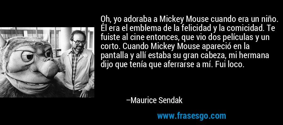 Oh, yo adoraba a Mickey Mouse cuando era un niño. Él era el emblema de la felicidad y la comicidad. Te fuiste al cine entonces, que vio dos películas y un corto. Cuando Mickey Mouse apareció en la pantalla y allí estaba su gran cabeza, mi hermana dijo que tenía que aferrarse a mí. Fui loco. – Maurice Sendak