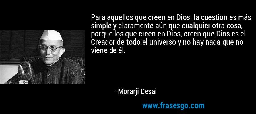 Para aquellos que creen en Dios, la cuestión es más simple y claramente aún que cualquier otra cosa, porque los que creen en Dios, creen que Dios es el Creador de todo el universo y no hay nada que no viene de él. – Morarji Desai