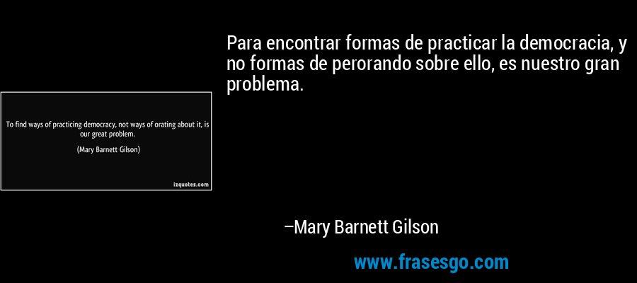 Para encontrar formas de practicar la democracia, y no formas de perorando sobre ello, es nuestro gran problema. – Mary Barnett Gilson