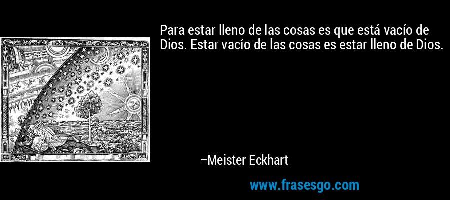 Para estar lleno de las cosas es que está vacío de Dios. Estar vacío de las cosas es estar lleno de Dios. – Meister Eckhart