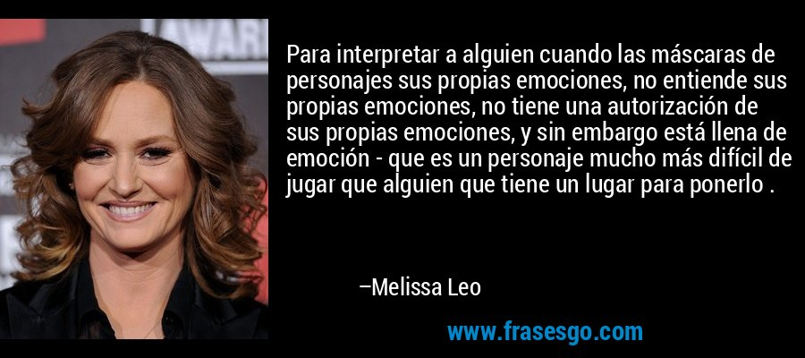 Para interpretar a alguien cuando las máscaras de personajes sus propias emociones, no entiende sus propias emociones, no tiene una autorización de sus propias emociones, y sin embargo está llena de emoción - que es un personaje mucho más difícil de jugar que alguien que tiene un lugar para ponerlo . – Melissa Leo