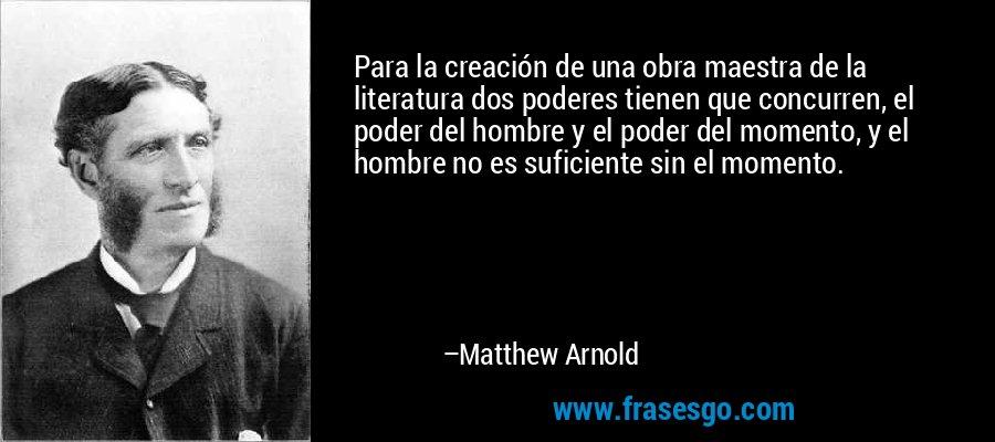Para la creación de una obra maestra de la literatura dos poderes tienen que concurren, el poder del hombre y el poder del momento, y el hombre no es suficiente sin el momento. – Matthew Arnold