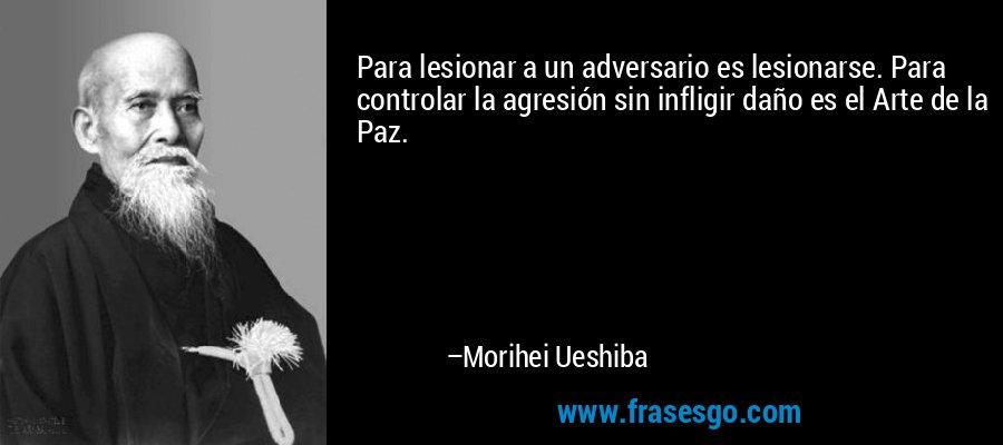 Para lesionar a un adversario es lesionarse. Para controlar la agresión sin infligir daño es el Arte de la Paz. – Morihei Ueshiba
