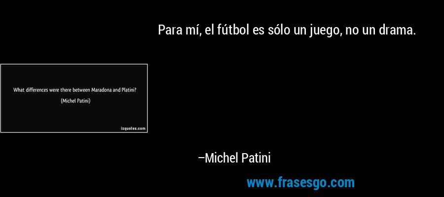 Para mí, el fútbol es sólo un juego, no un drama. – Michel Patini