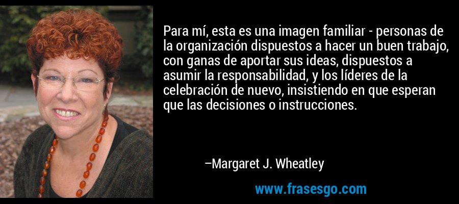 Para mí, esta es una imagen familiar - personas de la organización dispuestos a hacer un buen trabajo, con ganas de aportar sus ideas, dispuestos a asumir la responsabilidad, y los líderes de la celebración de nuevo, insistiendo en que esperan que las decisiones o instrucciones. – Margaret J. Wheatley