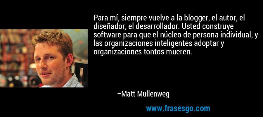 Para mí, siempre vuelve a la blogger, el autor, el diseñador, el desarrollador. Usted construye software para que el núcleo de persona individual, y las organizaciones inteligentes adoptar y organizaciones tontos mueren. – Matt Mullenweg