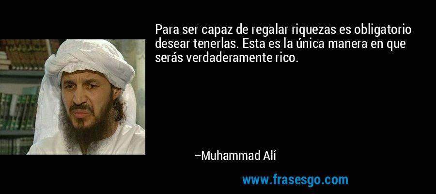 Para ser capaz de regalar riquezas es obligatorio desear tenerlas. Esta es la única manera en que serás verdaderamente rico. – Muhammad Alí