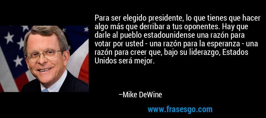 Para ser elegido presidente, lo que tienes que hacer algo más que derribar a tus oponentes. Hay que darle al pueblo estadounidense una razón para votar por usted - una razón para la esperanza - una razón para creer que, bajo su liderazgo, Estados Unidos será mejor. – Mike DeWine