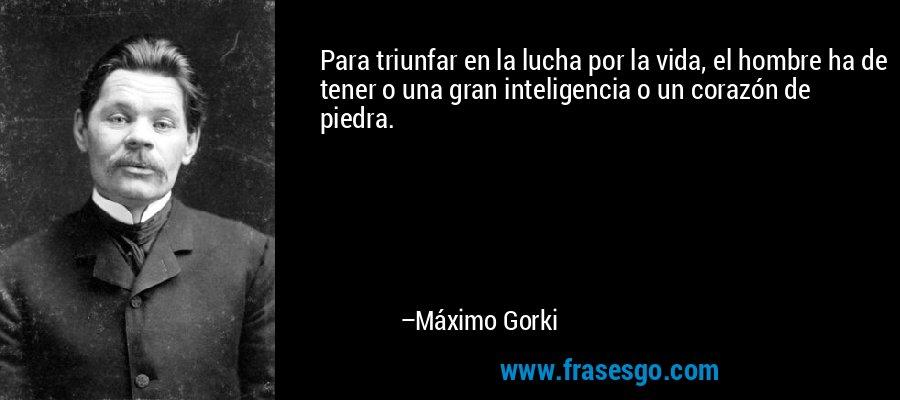 Para triunfar en la lucha por la vida, el hombre ha de tener o una gran inteligencia o un corazón de piedra. – Máximo Gorki