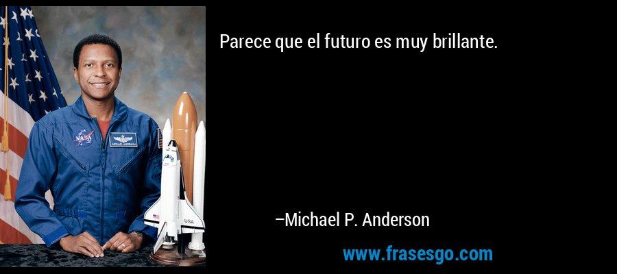 Parece que el futuro es muy brillante. – Michael P. Anderson