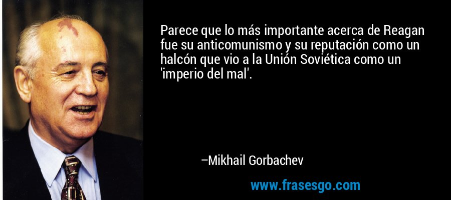 Parece que lo más importante acerca de Reagan fue su anticomunismo y su reputación como un halcón que vio a la Unión Soviética como un 'imperio del mal'. – Mikhail Gorbachev