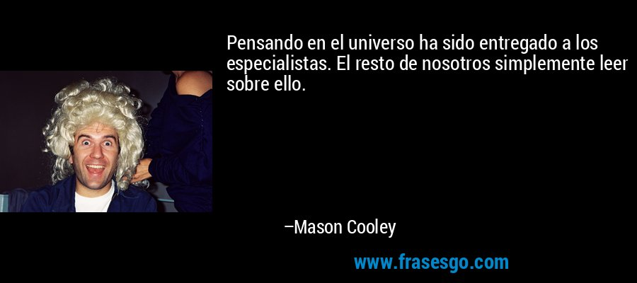 Pensando en el universo ha sido entregado a los especialistas. El resto de nosotros simplemente leer sobre ello. – Mason Cooley