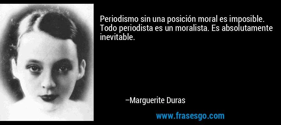 Periodismo sin una posición moral es imposible. Todo periodista es un moralista. Es absolutamente inevitable. – Marguerite Duras