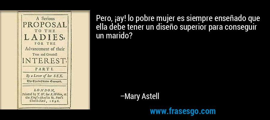 Pero, ¡ay! lo pobre mujer es siempre enseñado que ella debe tener un diseño superior para conseguir un marido? – Mary Astell