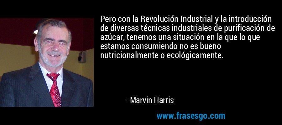 Pero con la Revolución Industrial y la introducción de diversas técnicas industriales de purificación de azúcar, tenemos una situación en la que lo que estamos consumiendo no es bueno nutricionalmente o ecológicamente. – Marvin Harris