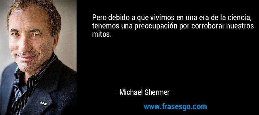 Pero debido a que vivimos en una era de la ciencia, tenemos una preocupación por corroborar nuestros mitos. – Michael Shermer