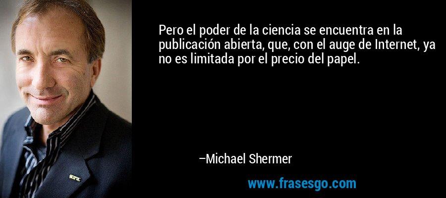 Pero el poder de la ciencia se encuentra en la publicación abierta, que, con el auge de Internet, ya no es limitada por el precio del papel. – Michael Shermer
